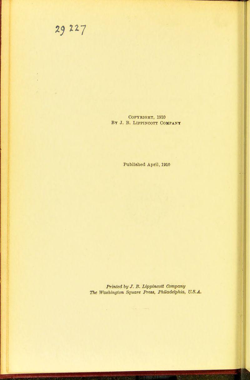 Copyright, 1910 By J. B. Lippincott Company Published April, 1910 Printed by J. B. Lippincott Company The Washington Square Press, Philadelphia, U.S.A.