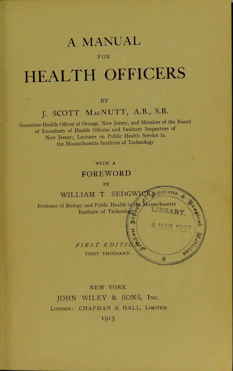 A MANUAL FOR HEALTH OFFICERS BY J. SCOTT MacNUTT, A.B., S.B. Sometime Health Officer of Orange, New Jersey, and Member of the of Examiners of Health Officers and Sanitary Inspectors of New Jersey; Lecturer on Public Health Service in the Massachusetts Institute of Technology WITH A FOREWORD BY WILLIAM T. SEDGW A Professor of Biology and Public Health ir/the jkassachusetts Institute of Technolq FIRST EDITI FIRST THOUSAND NEW YORK JOHN WILEY & SONS, Inc. London: CHAPMAN & HALL, Limited 1915