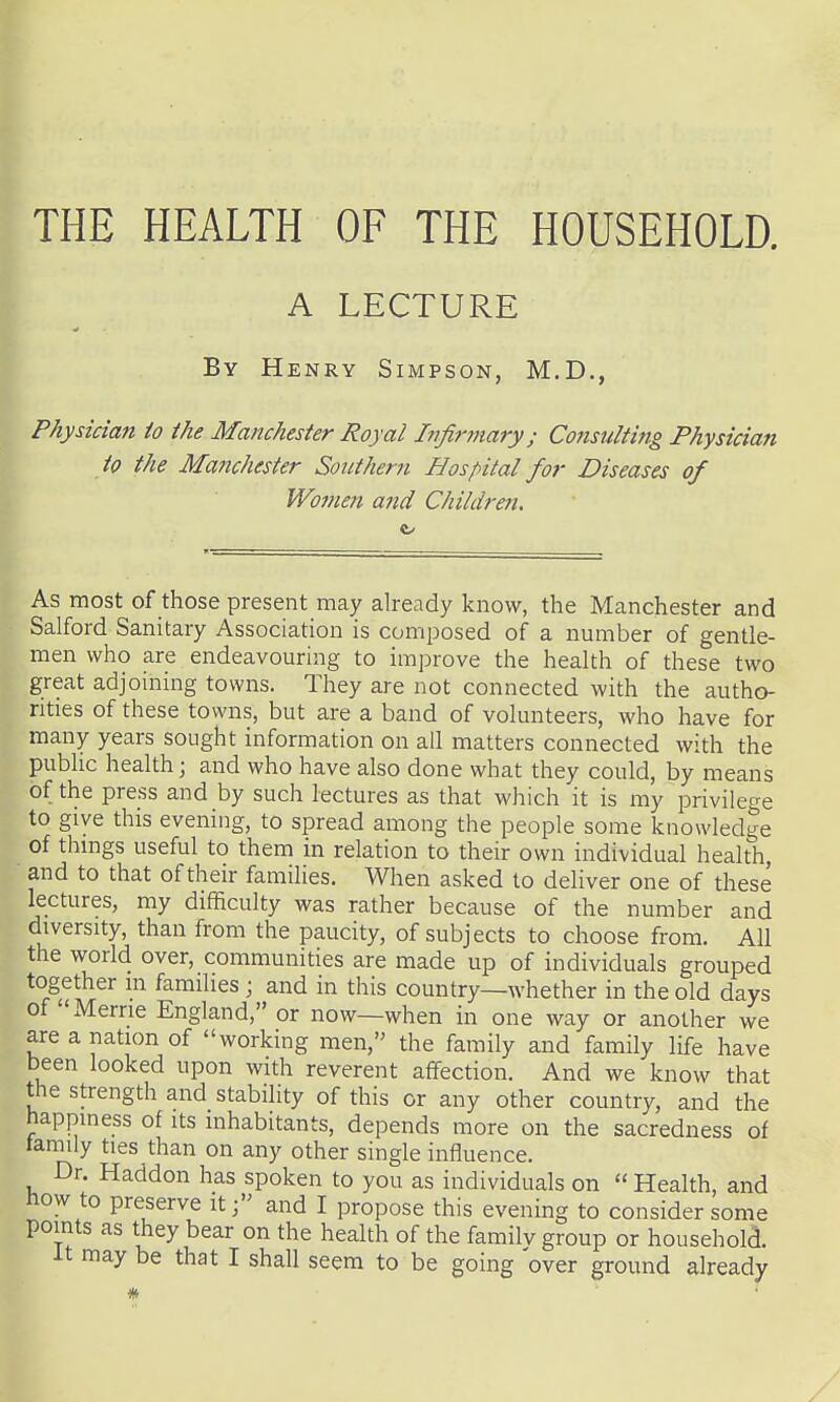 THE HEALTH OF THE HOUSEHOLD. A LECTURE By Henry Simpson, M.D., Physician to the Manchester Royal Infirmary; Consulting Physician to the Manchester Southern Hospital for Diseases of Women and Children. ft/ As most of those present may already know, the Manchester and Salford Sanitary Association is composed of a number of gentle- men who are endeavouring to improve the health of these two great adjoining towns. They are not connected with the autho- rities of these towns, but are a band of volunteers, who have for many years sought information on all matters connected with the public health; and who have also done what they could, by means of the press and by such lectures as that which it is my privilege to give this evening, to spread among the people some knowledge of things useful to them in relation to their own individual health, ■ and to that of their families. When asked to deliver one of these lectures, my difficulty was rather because of the number and diversity, than from the paucity, of subjects to choose from. All the world over, communities are made up of individuals grouped together m families ; and in this country—whether in the old days of Merrie England, or now—when in one way or another we are a nation of working men, the family and family life have been looked upon with reverent affection. And we know that the strength and stability of this or any other country, and the happiness of its inhabitants, depends more on the sacredness of lamily ties than on any other single influence. Dr. Haddon has spoken to you as individuals on  Health, and now to preserve it j and I propose this evening to consider some points as they bear on the health of the familv group or household. It may be that I shall seem to be going over ground already /