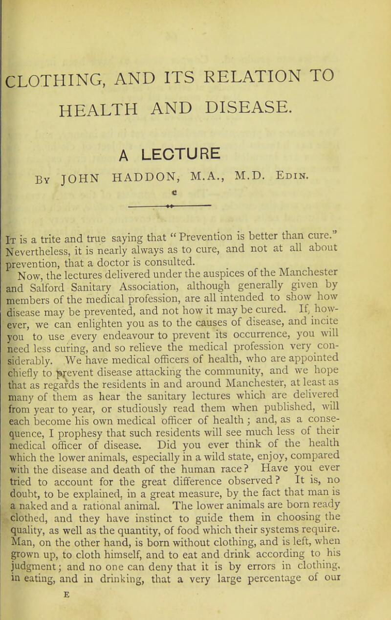 CLOTHING, AND ITS RELATION TO I HEALTH AND DISEASE. A LECTURE By JOHN HADDON, M.A., M.D. Edin. It is a trite and true saying that  Prevention is better than cure. Nevertheless, it is nearly always as to cure, and not at all about prevention, that a doctor is consulted. Now, the lectures delivered under the auspices of the Manchester and Salford Sanitary Association, although generally given by members of the medical profession, are all intended to show how disease may be prevented, and not how it may be cured. If, how- ever, we can enlighten you as to the causes of disease, and incite you to use every endeavour to prevent its occurrence, you will need less curing, and so relieve the medical profession very con- siderably. We have medical officers of health, who are appointed chiefly to prevent disease attacking the community, and we hope that as regards the residents in and around Manchester, at least as many of them as hear the sanitary lectures which are delivered from year to year, or studiously read them when published, will each become his own medical officer of health ; and, as a conse- quence, I prophesy that such residents will see much less of their medical officer of disease. Did you ever think of the health which the lower animals, especially in a wild state, enjoy, compared with the disease and death of the human race ? Have you ever tried to account for the great difference observed? It is, no doubt, to be explained, in a great measure, by the fact that man is a naked and a rational animal. The lower animals are born ready clothed, and they have instinct to guide them in choosing the quality, as well as the quantity, of food which their systems require. Man, on the other hand, is born without clothing, and is left, when grown up, to cloth himself, and to eat and drink according to his judgment; and no one can deny that it is by errors in clothing, in eating, and in drinking, that a very large percentage of our E