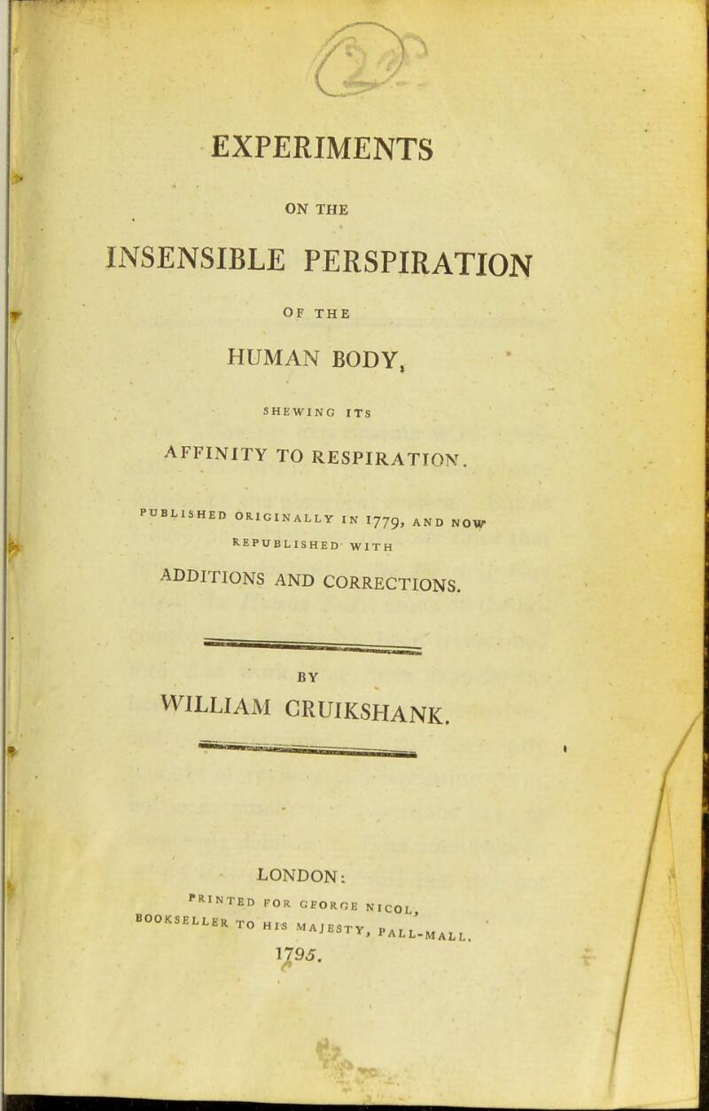 EXPERIMENTS ON THE INSENSIBLE PERSPIRATION OF THE HUMAN BODY, SHEWING ITS AFFINITY TO RESPIRATION. PUBLISHED ORIGINALLY IN 1779, AND NOW REPUBLISHED WITH ADDITIONS AND CORRECTIONS. BY WILLIAM GRUIKSHANK. LONDON: PRINTED FOR GEORGE NICOL BOOKSELLER Tn ui< ' TO HIS MAJESTY, PALL-MALL 1795.