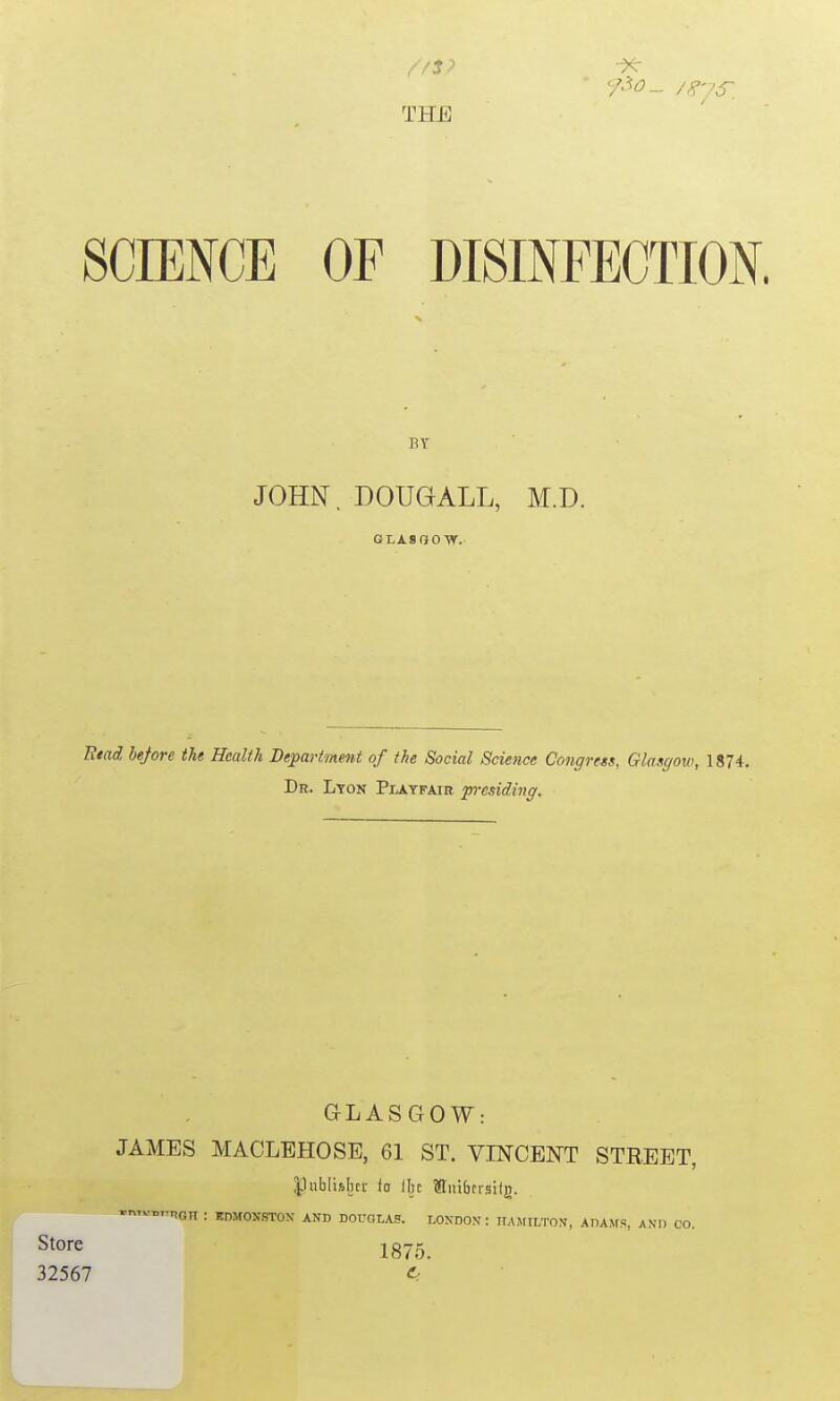 //$? THE / SCIENCE OFDISINFECTION. Etad before the Health Department of the Social Science Congress, Glasgow, 1874. Dr. Lyon Playfair presiding. GLASGOW: JAMES MACLEHOSE, 61 ST. VINCENT STREET, publbljcr ia Ibc Stitibcrsilg. -mv^mnaH : BDMOHSTON AND DOUGLAS. LONDON : HAMILTON, ADAMS, AND CO. Store 1875. 32567 d BY- JOHN. DOUGALL, M.D. GIASOOW.