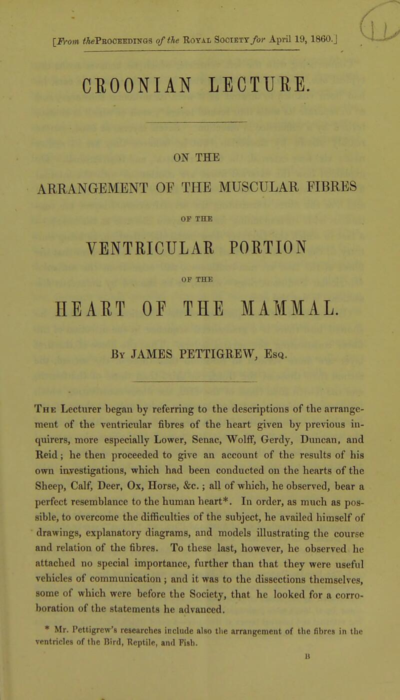 IFrom thePaoc-EEDTsan of the Royai, Society/or AprO 19, 1860.J 6 CROONIAN LECTURE. ON THE ARRANGEMENT OF THE MUSCULAR FIBRES OF THE VENTRICULAR PORTION OF THE HEART OF THE MAMMAL. By JAMES PETTIGREW, Esq. The Lecturer began by referring to the descriptions of the arrange- ment of the ventricular fibres of the heart given by previous in- quirers, more especially Lower, Senac, Wolff, Gerdy, Duncan, and Reid; he then proceeded to give an account of the results of his own investigations, which had been conducted on the hearts of the Sheep, Calf, Deer, Ox, Horse, &c.; all of which, he observed, bear a perfect resemblance to the human heart*. In order, as much as pos- sible, to overcome the difficulties of the subject, he availed himself of drawings, explanatory diagrams, and models illustrating the course and relation of the fibres. To these last, however, he observed he attached no special importance, further than that they were useful vehicles of communication; and it was to the dissections themselves, some of which were before the Society, that he looked for a corro- boration of the statements he advanced. * Mr. Pettigrew's researches include also tlie arrangement of the fibres in the ventricles of the nird, Reptile, and Fish. B