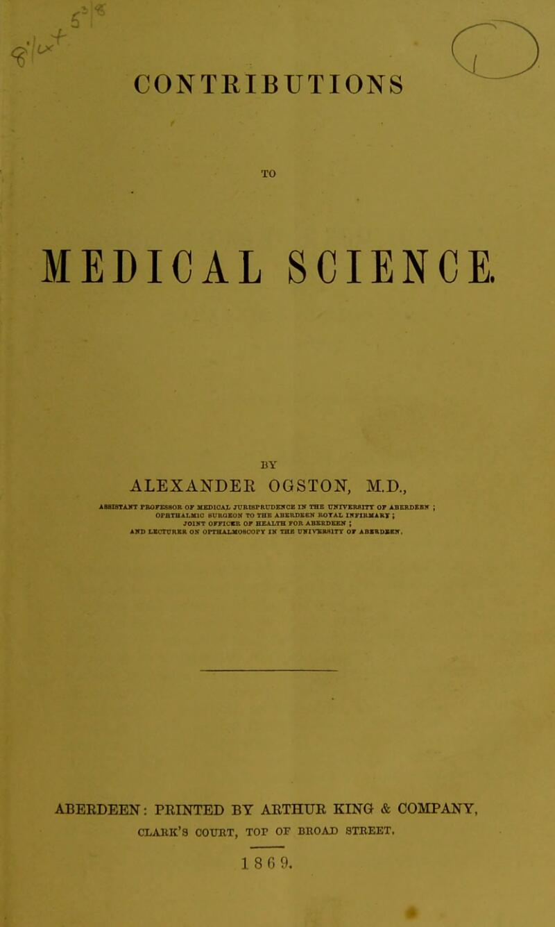 CONTRIBUTIONS TO MEDICAL SCIENCE. BY ALEXANDER OGSTON, M.D., AB8ISTAKT FBOrESBOR OF MEDICAL JURIBPRUDElf CE IN THC UNIVERfllTT 07 ABKRDEBIT ; OPHTHALMIC BURGEON TO THE ABERDEEN ROTAL INriBKART ; JOINT OFFICER OF HEALTH FOR ABERDEEN ; AVD UCrURBR OK OPTHALMOaOOPY IH THE U1IIVXR8ITT OF ABKRDXBir. ABERDEEN: PRINTED BY ARTHUR KING & COMPANY, CLARK'S COTOT, TOP OF BROAD STKEKT.