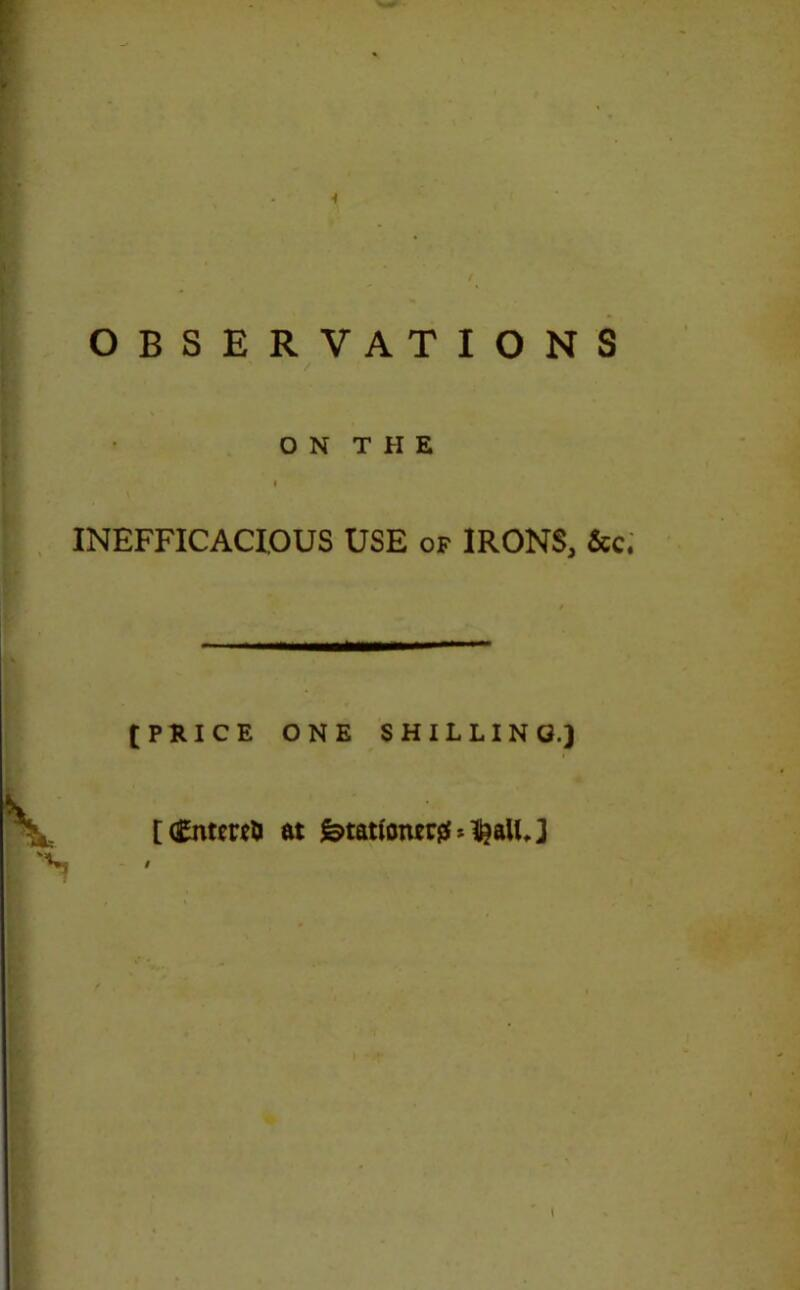 OBSERVATIONS / • \ ON THE INEFFICACIOUS USE of IRONS, See. [PRICE ONE SHILLING.) [ <£nt*r*& at fetation*# *$aUJ