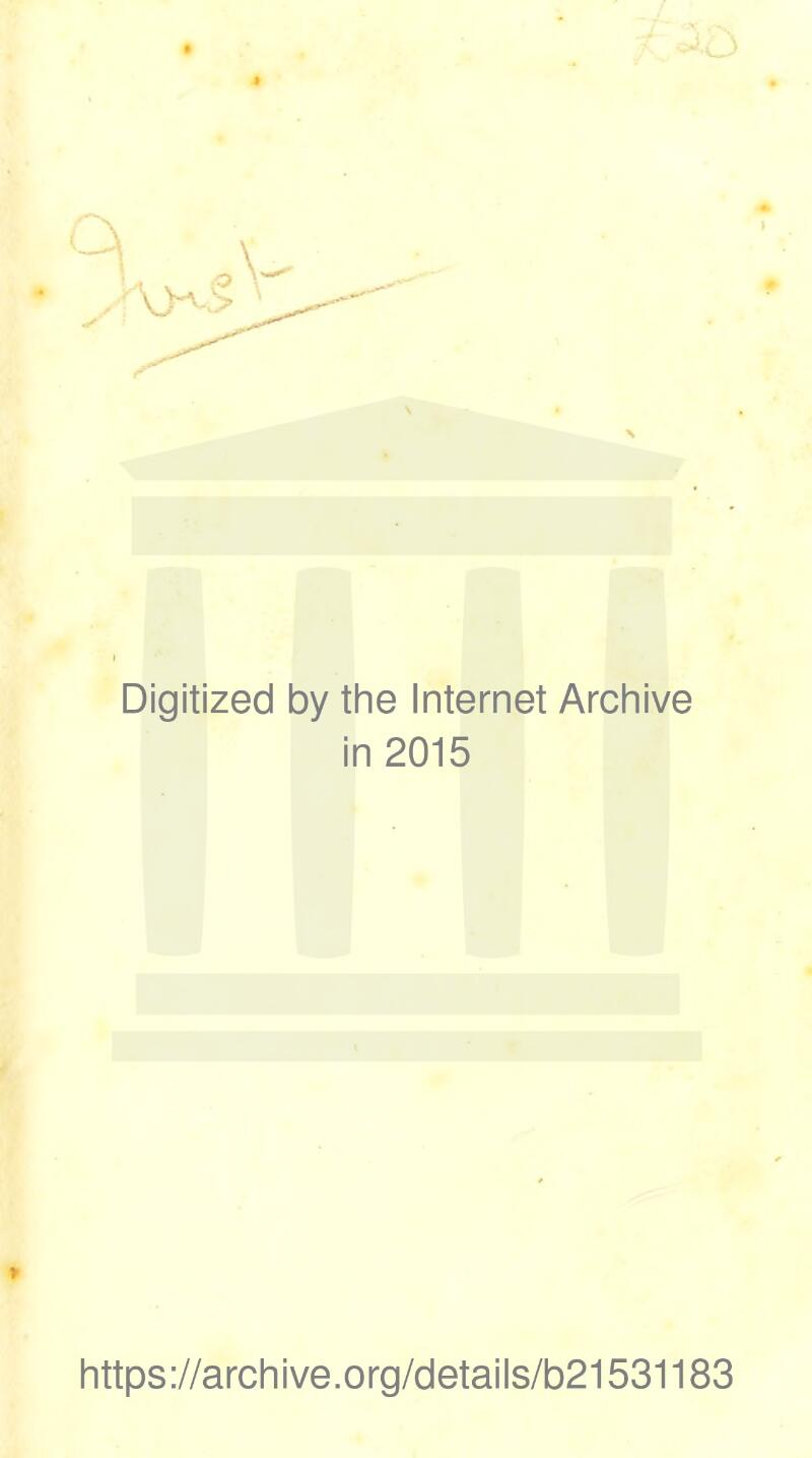 Digitized by the Internet Archive in 2015 * https://archive.org/details/b21531183