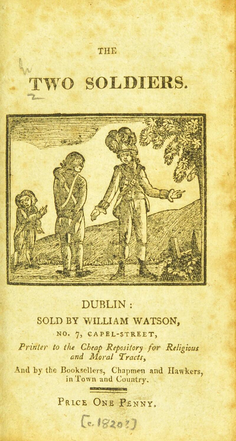 THE TWO SOLDIERS. **3L— DUBLIN : SOLD BY WILLIAM WATSON, NO. 7, GAPEL-STREET, Printer to the Cheap Repository for Religious and Moral Tracts, And by the Booksellers, Chapmen and Hawkers, in Town and Country. Price One Penny,