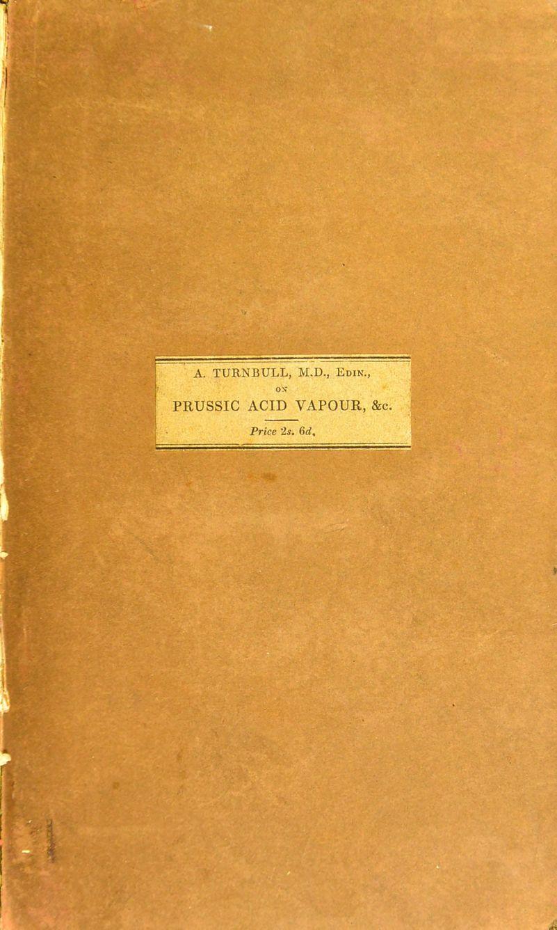 A. TURNBULL, M.D., Edin., ON' PRUSSIC ACID VAPOUR, &c. Price '2s. 6d,