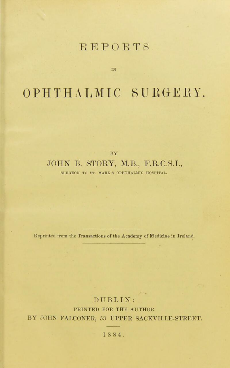 REPORTS IN OPHTHALMIC SURGERY. JOHN B. STORY, M.B., F.R.C.S.I., SURGEON TO ST. MARK S OPHTHALMIC HOSPITAL. Reprinted from the Transactions of the Academy of Medicine in Ireland. DUBLIN: PRINTED FOR THE AUTHOR BY JOHN FALCONER, 53 UPPER SACKV1LLE-STREET.