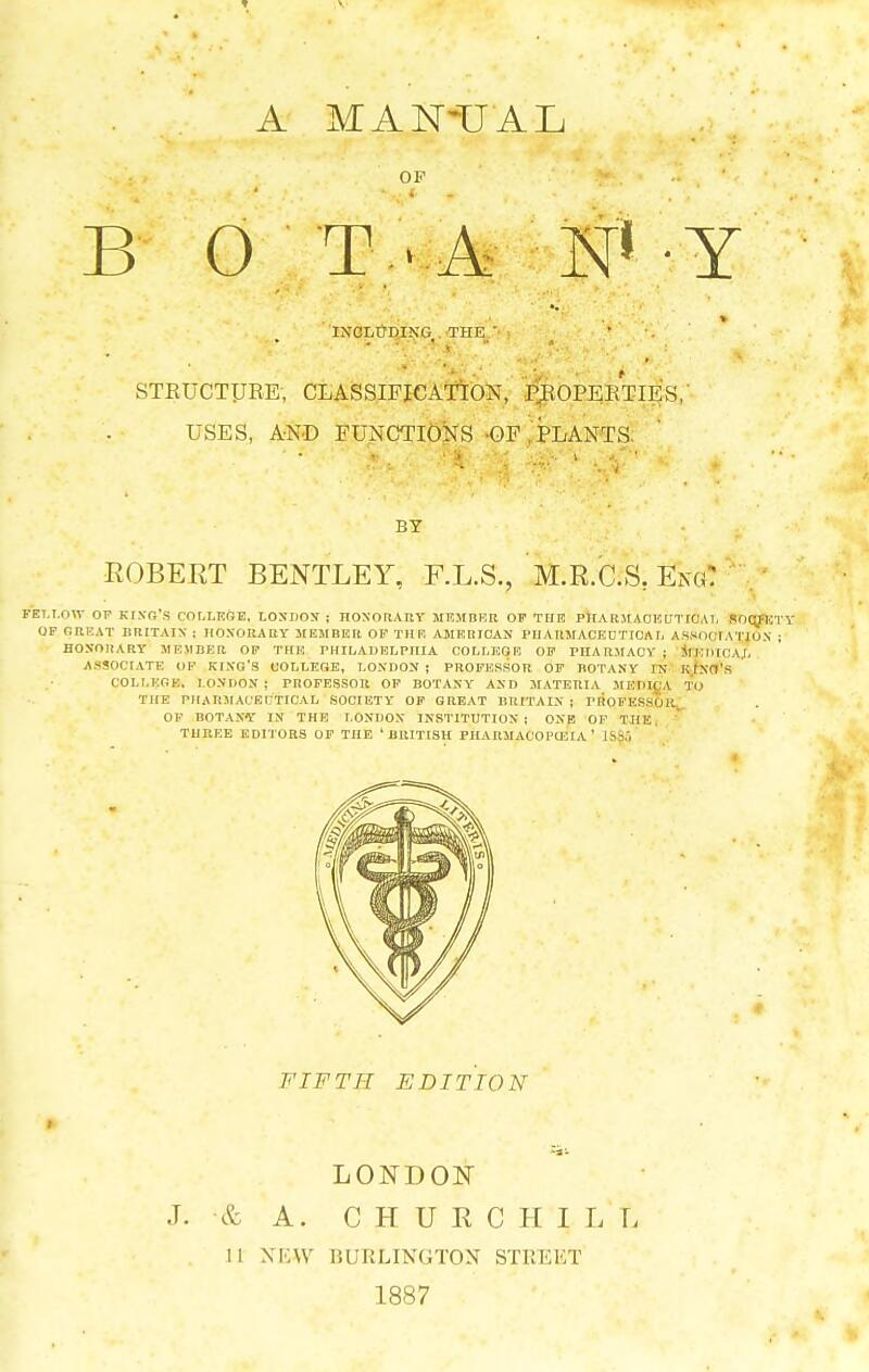 A MANUAL OP . ( B () T • A N* Y INCLUDING THE ' STRUCTURE; CLASSIFICATION, PROPERTIES, USES, AND FUNCTIONS OF , PLANTS- * vyjfe js*.* ik' «- BY ROBERT BENTLEY, F.L.S., M.R.C.S. Ek«: fet.i.ott of king's college. London i honorary member of the pharmaceutical socjkty OF GREAT BRITAIN : HONORARY MEMBER OF Til F. AMERICAN PHARMACEUTICAL ASSOCIATION ; HONORARY M EMBER OF THE PHILADELPHIA COLLEGE. OF PHARMACY ; M EHIOAI. ASSOCIATE OF KING'S COLLEGE, LONDON i PROFESSOR OF BOTANY IN KINO'S COLLEGE, LONDON ; PROFESSOR OF BOTANY AND MATERIA MEDIC A TO THE PHARMACEUTICAL SOCIETY OF GREAT BRITAIN ; PROFESSOR^. OF BOTANY IN THE LONDON INSTITUTION ; ONE OF THE THREE EDITORS OF THE 'BRITISH PHARMAC0PC3IA' I FIFTH EDITION LONDON J. & A. CHURCHIL L 11 XKW BURLINGTON STREET 1887