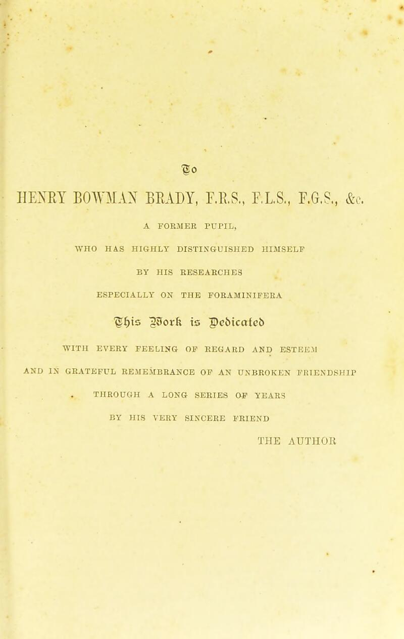f 0 HENRY BOWMAN BRADY, F.B.S., F.L.S., F.G.S., &c A FORMER PUPIL, WHO HAS HIGHLY DISTINGUISHED HIMSELF BY HIS RESEAECHES ESPECIALLY ON THE FORAMINIFERA ■gf)ts gSovk is peMcctieb WITH EVERY FEELING OF REGARD AND ESTEEM AND IN GRATEFUL REMEMBRANCE OF AN UNBROKEN FRIENDSHIP THROUGH A LONG SERIES OF YEARS BY HIS VERY SINCERE FRIEND THE AUTHOR