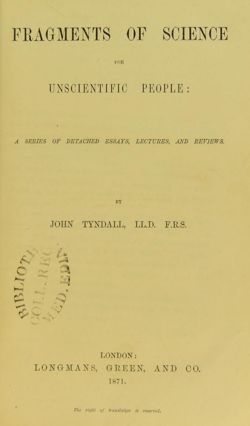 FOR UNSCIENTIFIC PEOPLE: A SERIES OF DETACHED ESSAYS, LECTURES, AND REVIEWS. BY JOHN TYNDALL, LL.D. F.K.S. 3k LONDON: LONGMANS, GREEN, AND CO. 1871. Tht rtghl of translation is fescnat.