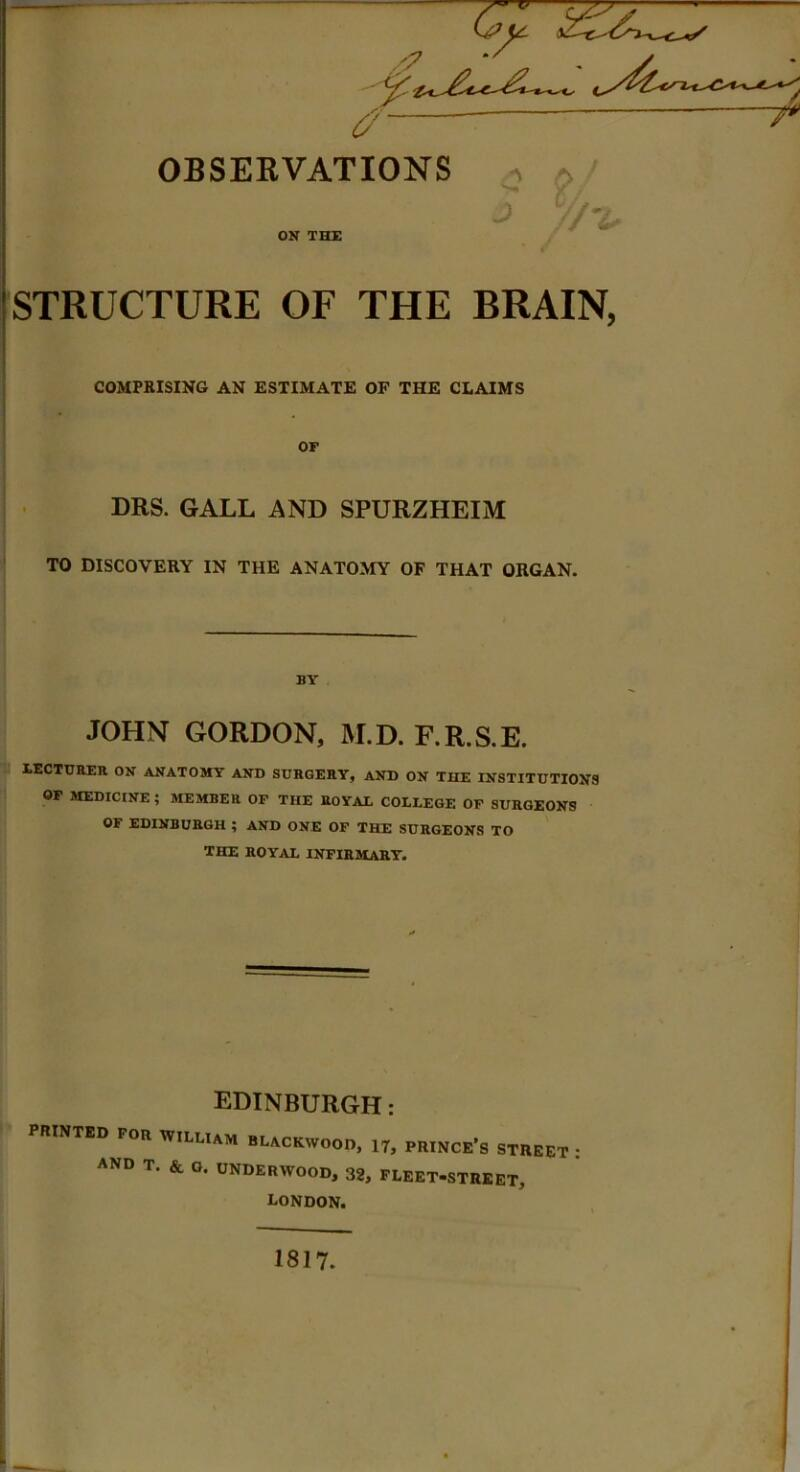 OBSERVATIONS J e. ON THE STRUCTURE OF THE BRAIN, COMPRISING AN ESTIMATE OF THE CLAIMS OF DRS. GALL AND SPURZHEIM TO DISCOVERY IN THE ANATOMY OF THAT ORGAN. BY JOHN GORDON, M.D. F.R.S.E. XECTURER ON ANATOMY AND SURGERY, AND ON THE INSTITUTIONS OF MEDICINE ; MEMBER OF THE ROYAL COLLEGE OF SURGEONS OF EDINBURGH ; AND ONE OF THE SURGEONS TO THE ROYAL INFIRMARY. EDINBURGH: PRINTED FOR WILLIAM BLACKWOOD, 17, PRINCE'S STREET ; and T. & o. UNDERWOOD, 32, FLEET-STREET, London. 1817. i I