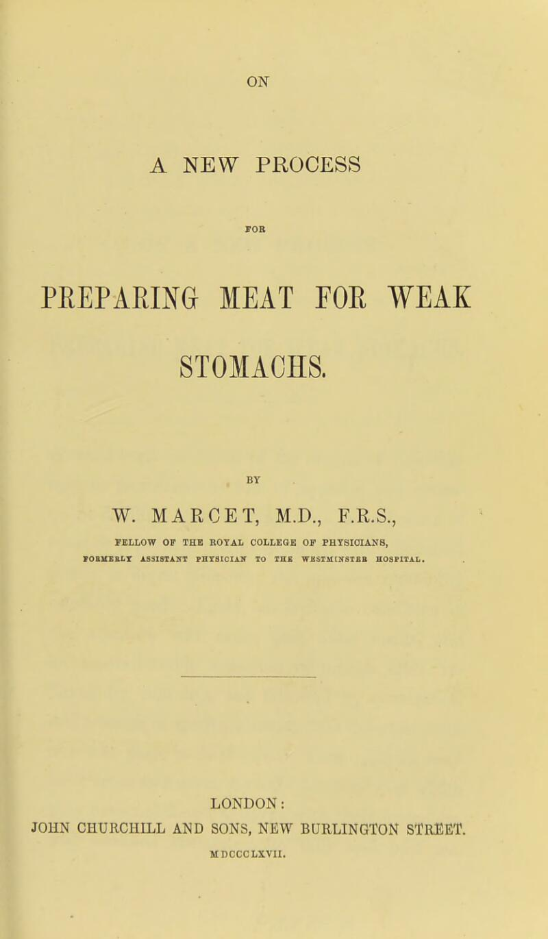 ON A NEW PROCESS FOR PREPARING MEAT FOR WEAK STOMACHS. BY W. MAR GET, M.D., F.R.S., FELLOW OF THE ROYAL COLLEGE OP PHYSICIANS, FORMERLY ASSISTANT PHYSICIAN TO THE WESTMINSTER HOSPITAL. LONDON: JOHN CHURCHILL AND SONS, NEW BURLINGTON STREET. MDCCCLXVII.