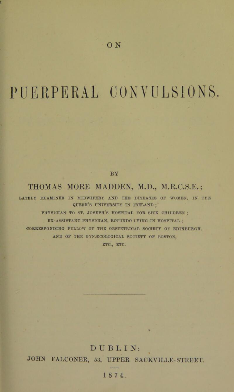 L ON PUERPERAL CONVULSIONS. BY THOMAS MOKE MADDEN, M.D., M.R.C.S.E.; LATELY EXAMINER IN MIDWIFERY AND THE DISEASES OF WOMEN, IN THE queen's university in IRELAND ; PHYSICIAN TO ST. JOSEPH'S HOSPITAL FOR SICK CHILDREN ; EX-ASSISTANT PHYSICIAN, ROTUNDO LYING-IN HOSPITAL ; CORRESPONDING FELLOW OF THE OBSTETRICAL SOCIETY OF EDINBURGH. AND OF THE GYNECOLOGICAL SOCIETY OF BOSTON, ETC., ETC. D U B I. I N; * JOHN FALCONER, 53, UPPER SACKVILLE-STREET.