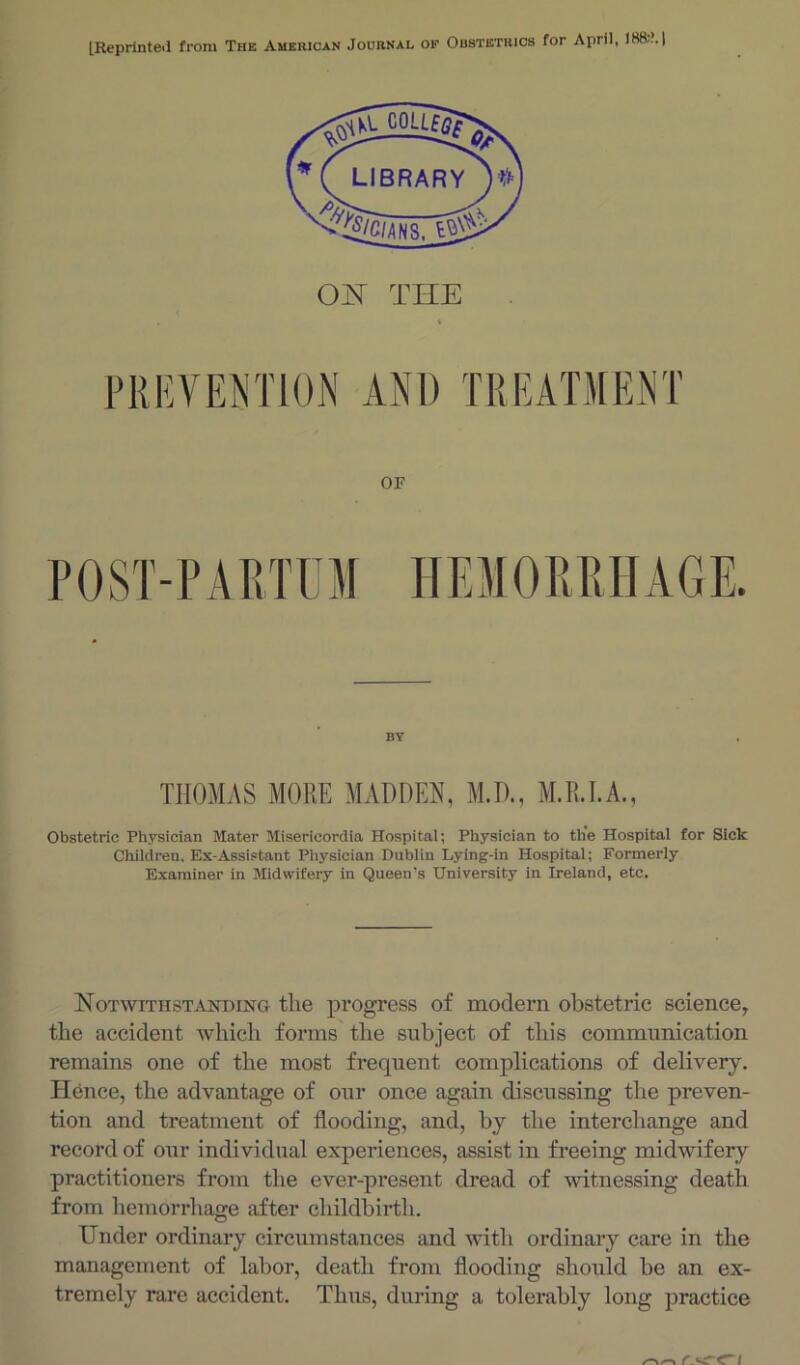 [Reprinted from The American Journal op OF POST-PARTUM HEMOPiPiHAGE. BY THOMAS MORE MADDEN, M.D., M.R.EA., Obstetric Physician Mater Misericordia Hospital; Physician to the Hospital for Sick Children. Ex-Assistant Physician Dublin Lying-in Hospitai; Formerly Examiner in Midwifery in Queen's University in Ireland, etc. NoTwiTHSTiVHDHsro tlic progposs of modern obstetric science, the accident which forms the subject of this communication remains one of the most frequent complications of delivery. Hence, the advantage of our once again discussing the preven- tion and treatment of flooding, and, by the interchange and record of our individual experiences, assist in freeing midwifery practitioners from the ever-present dread of witnessing death from hemorrhage after childbirtli. Under ordinary circumstances and with ordinary care in the management of labor, death from flooding should be an ex- tremely rare accident. Thus, during a tolerably long practice