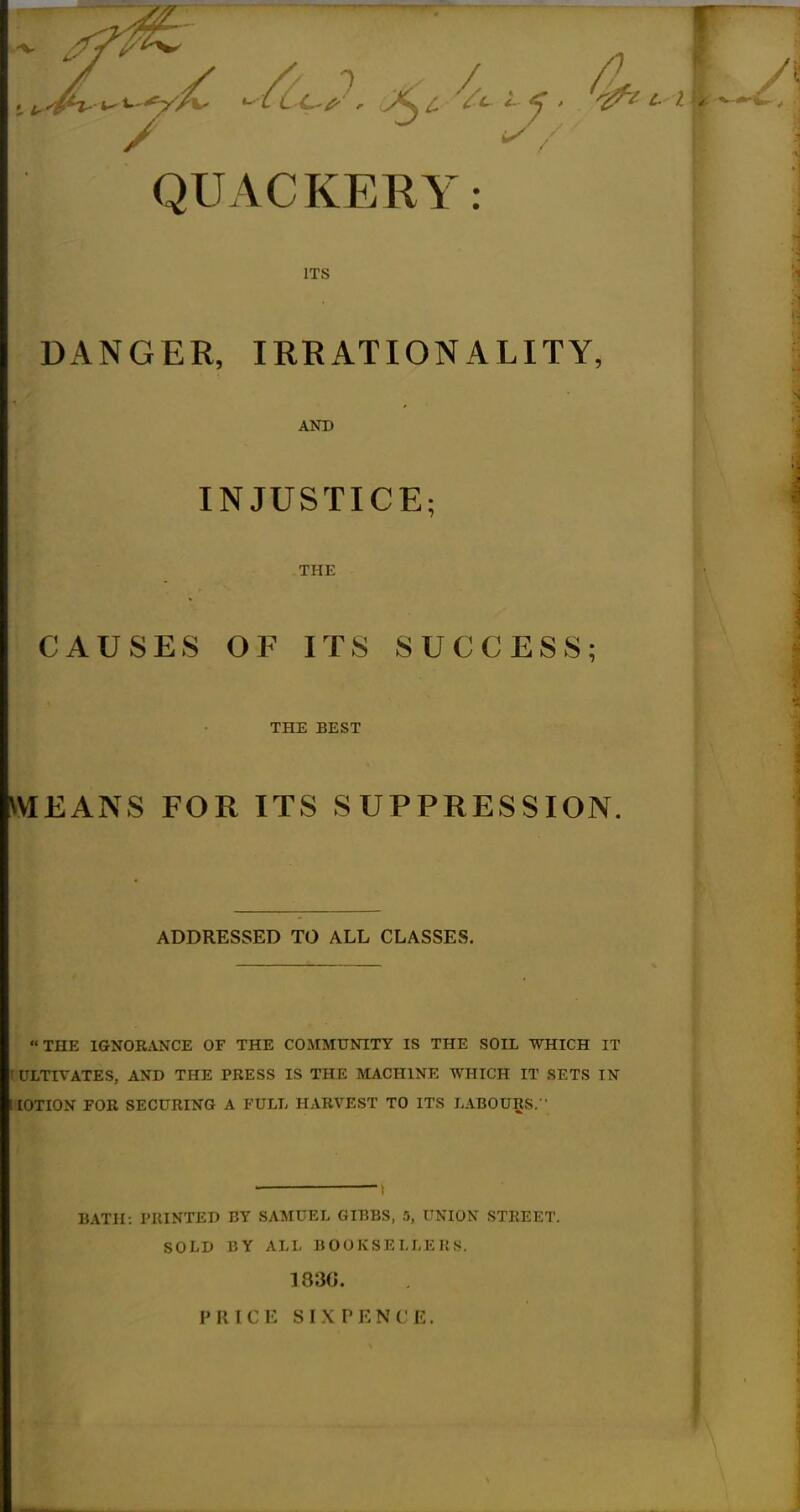 / QUACKERY: ITS DANGER, IRRATIONALITY, AND INJUSTICE; THE CAUSES OF ITS SUCCESS; THE BEST MEANS FOR ITS SUPPRESSION. ADDRESSED TO ALL CLASSES. THE IGNORANCE OF THE COMMUNITY IS THE SOIL WHICH IT I ULTIVATES, AND THE PRESS IS THE MACHINE WHICH IT SETS IN lOTION FOR SECURING A FULL HARVEST TO ITS LABOURS. BATH: PRINTED BY SAMUEL GIBBS, 5, UNION STREET. SOLD BY ALL BOOKSELLERS. 183G. PRICE SIXPKNCR.