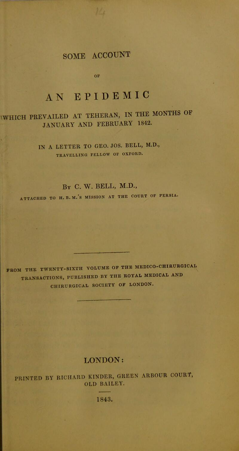 SOME ACCOUNT OF AN EPIDEMIC WHICH PREVAILED AT TEHERAN, IN THE MONTHS OF JANUARY AND FEBRUARY 1842. IN A LETTER TO GEO. JOS. BELL, M.D., TRAVELLING FELLOW OF OXFORD. By C. W. BELL, M.D., ATTACHED TO H.B.M.'s MISSION AT THE COURT OF PERSIA. FROM THE TWENTY-SIXTH VOLUME OF THE MEDICO-CHIRURGICAL TRANSACTIONS, PUBLISHED BY THE ROYAL MEDICAL AND CHIRU RGICAL SOCIETY OF LONDON. LONDON: PRINTED BY RICHARD KINDER, GREEN ARBOUR COURT, OLD BAILEY. 1843.