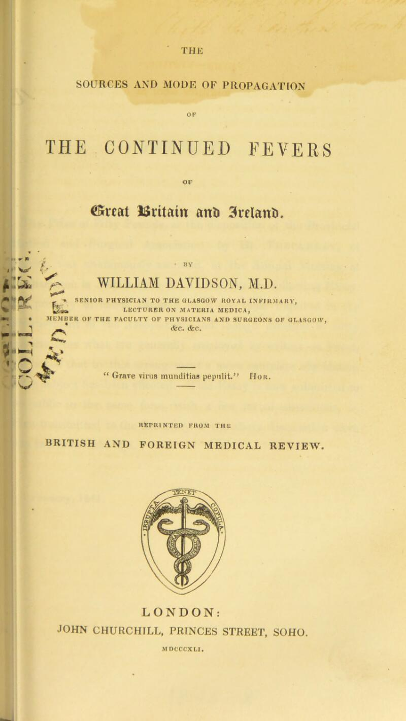 """THE SOURCES AND MODE OF PROPAGATION OF THE CONTINUED FEVERS CKrcat ISritain aiti) 3relanti. • ■ * * f , W .f , ft' ^ BY WILLIAM DAVIDSON, M.D. * - ■» SENIOR PHYSICIAN TO THE GLASGOW ROYAL INFIRMARY, % l&sa LECTURER OX MATERIA MEDICA, • MEMBER OF THE FACULTY OF PHYSICIANS AND SURGEONS OF GLASGOW, - X (fee. (fee. 1 rv i  I rw """" Grave virus muuditias pepulit."""" Hou. REPRINTED FROM THE BRITISH AND FOREIGN MEDICAL REVIEW. LONDON: JOHN CHURCHILL, PRINCES STREET, SOHO. MDCCCXLI."""