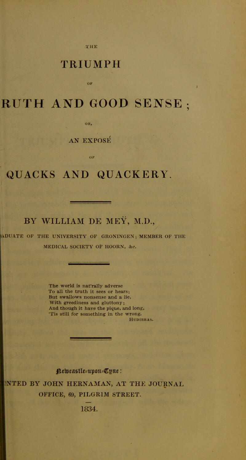 TRIUMPH OK RUTH AND GOOD SENSE ; OR, AN EXPOSE QUACKS AND QUACKERY. BY WILLIAM DE MEY, M.D., UDUATE OF THE UNIVERSITY OF GRONINGEN; MEMBER OF THE MEDICAL SOCIETY OF HOORN, &c. The world is nat'rally adverse To all the truth it sees or hears; But swallows nonsense and a lie, With greediness and gluttony; And though it have the pique, and long, 'Tis still for something in the wrong. Hudibras. #tetora6tle=upcnu&gne: NTED BY JOHN IIERNAMAN, AT THE JOURNAL OFFICE, 69, PILGRIM STREET. ]834.