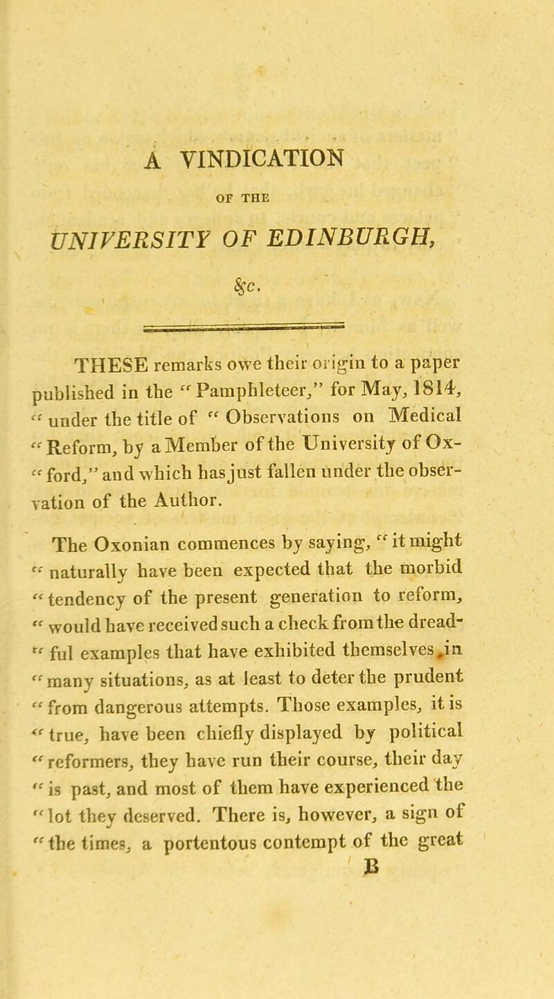 """A VINDICATION OF THE UNIVERSITY OF EDINBURGH, Ssc. I * THESE remarks owe their origin to a paper published in the Pamphleteer,"""" for May, 1814, « under the title of  Observations on Medical « Reform, by a Member of the University of Ox- Cf ford,"""" and which hasjust fallen under the obser- vation of the Author. The Oxonian commences by saying,  it might c: naturally have been expected that the morbid """" tendency of the present generation to reform, """" would have received such a check from the dread-  ful examples that have exhibited themselves #in many situations, as at least to deter the prudent """" from dangerous attempts. Those examples, it is  true, have been chiefly displayed by political  reformers, they have run their course, tlieir day  is past, and most of them have experienced the lot they deserved. There is, however, a sign of  the times, a portentous contempt of the great ' B"""
