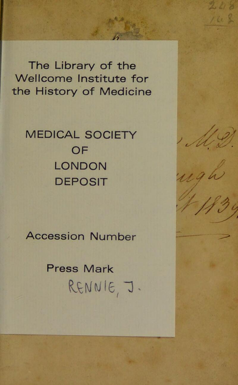 The Library of the Wellcome Institute for the History of Medicine MEDICAL SOCIETY OF LONDON DEPOSIT Accession Number Press Mark
