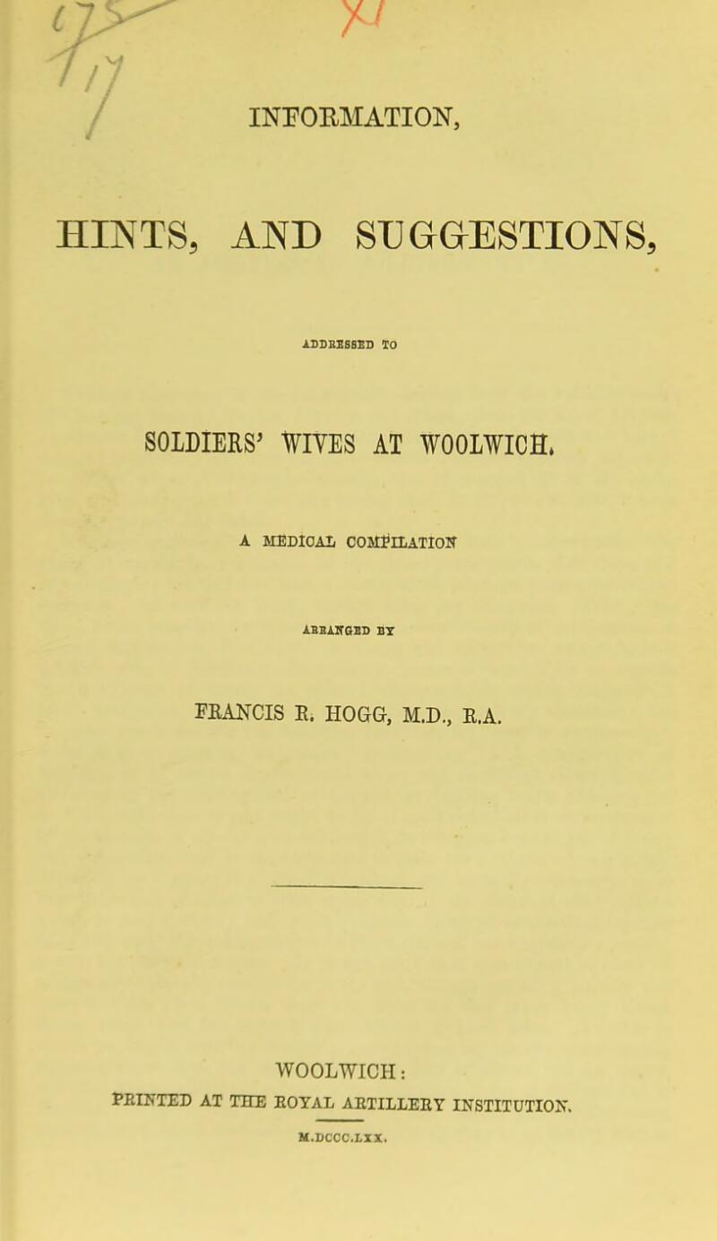 INFORMATION, HINTS, AND SUGGESTIONS, ADDRESSED 10 SOLDIERS' WIVES AT WOOLWICH, A MEDICAL COMPlXATIOir AEHAITGED BY FEANCIS E. HOGG, M.D., E.A. WOOLWICH: FEINTED AT THE EOYAL ARTILLERY INSTITUTION. M.DCCC.LXX.