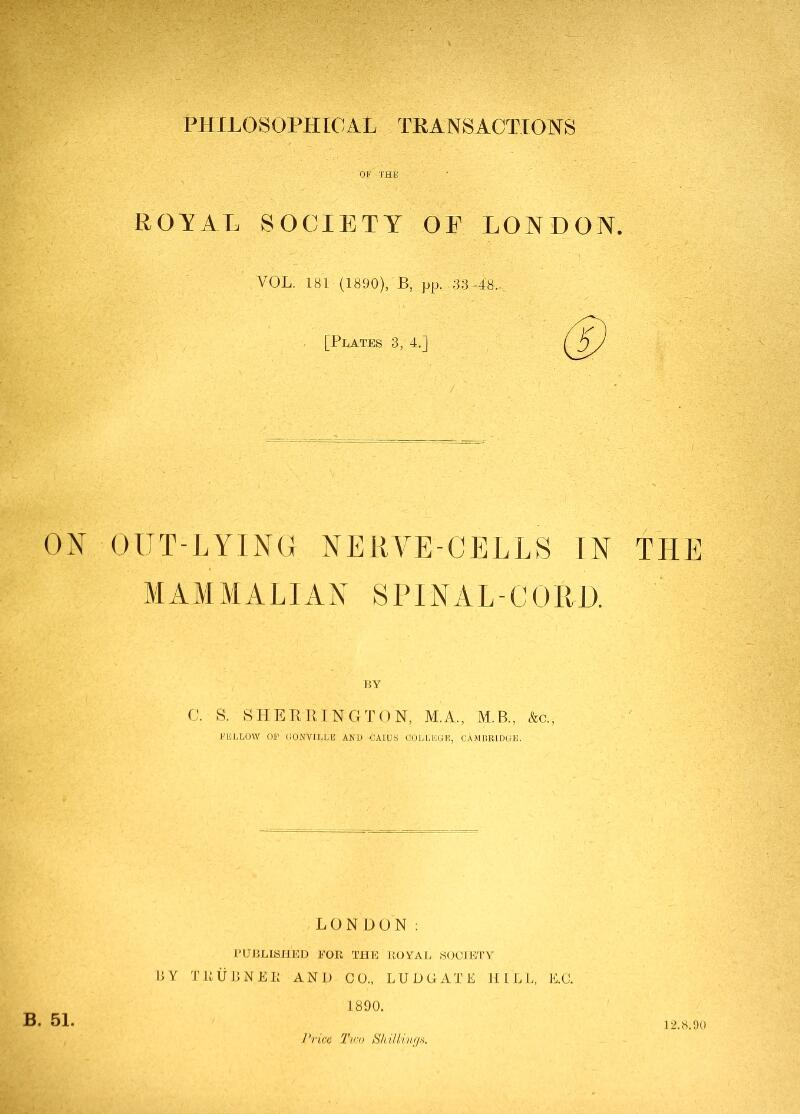 PHILOSOPHICAL TKANSACTIONS ROYAL SOCIETY OE LONDON. VOL. 181 (1890), B, pp. .33-48... [Plates 3, 4.] ON OlJT-liYlNO NERVE-CELLS IN THE MAMMALIAN SPINAL-CURD. BY C. S. SHERRINGTON, M.A., M.B., &c., KBLLUW OP CONVILLIi AND CAIU.S COLLIiClE, CAMBRIDGE. LONDON: PUBLISHED FOR THE ROYAL SOCIETY RY TRURNER AND CO., LUUGATE HILL, E.C. 1890. Price Two SkUUvfjs. B. 51. 12.8.90
