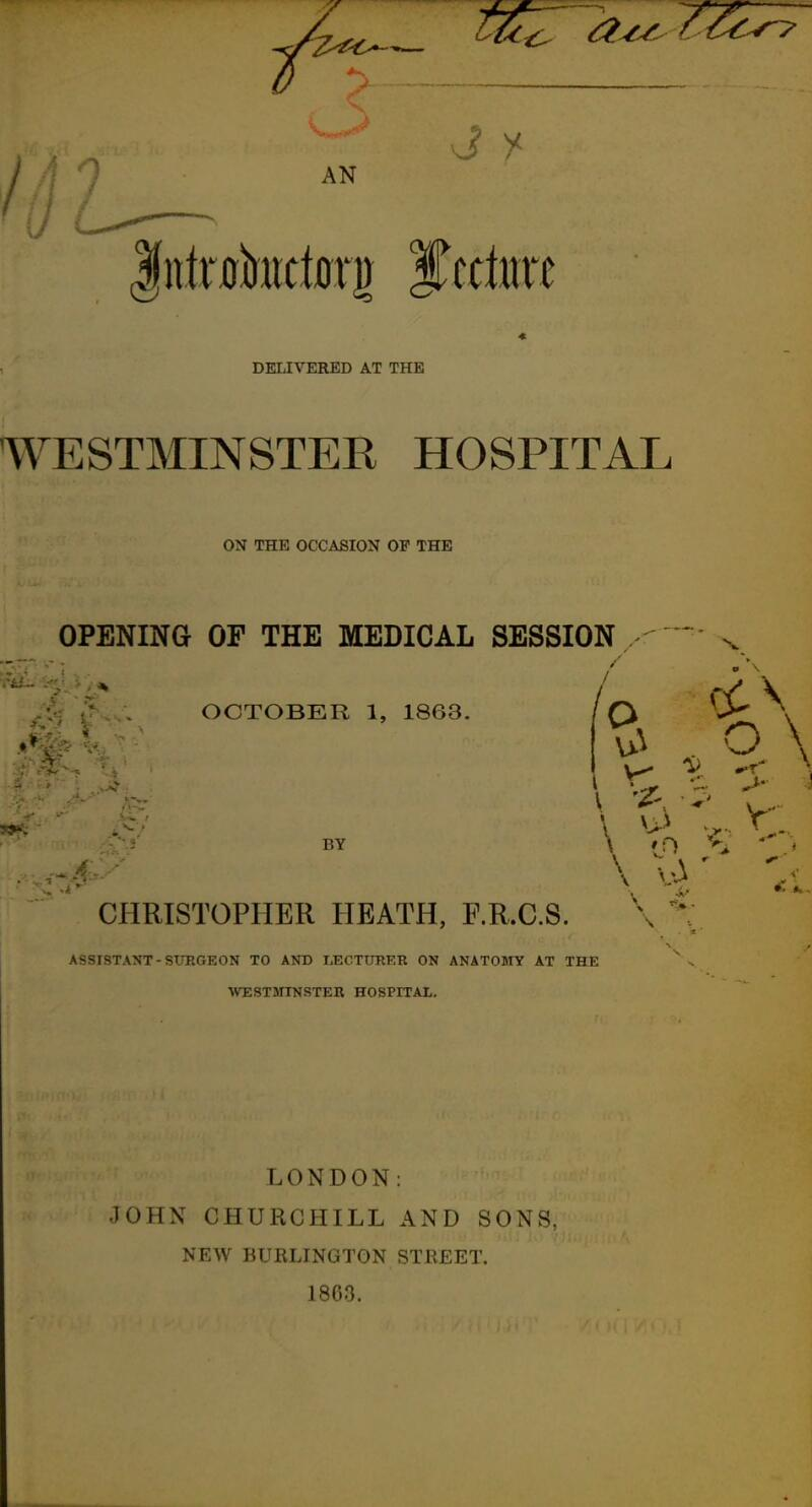 0 -> / 9 AN DELIVERED AT THE WESTMINSTER HOSPITAL ON THE OCCASION OF THE OPENING OF THE MEDICAL SESSION OCTOBER 1, 1863. BY O \ CHRISTOPHER HEATH, RR.C.S. \ ^: ASSISTANT - SUEGEON TO AND LECTURER ON ANATOMY AT THE WESTanNSTER HOSPITAL. LONDON: JOHN CHURCHILL AND SONS, NEW BURLINGTON STREET. 1803.