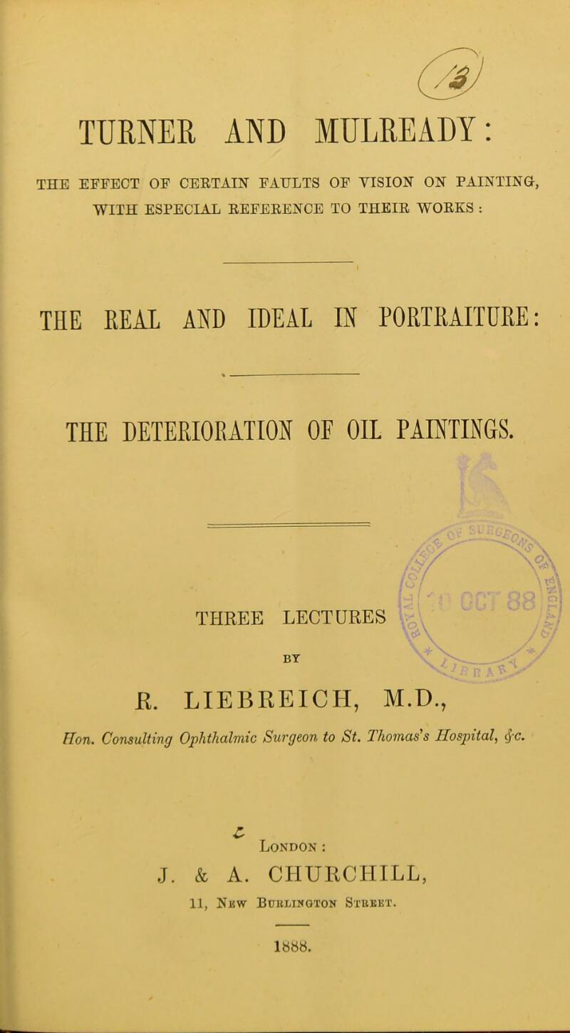 TURNER AND MULREADY THE EFFECT OF CERTAIN FAULTS OF VISION ON PAINTING, WITH ESPECIAL REFERENCE TO THEIR WORKS : THE REAL AND IDEAL IN PORTRAITURE: THE DETERIORATION OF OIL PAINTINGS. THREE LECTURES V BY \ JR. LIEBREICH, M.D., Hon. Consulting Ophthalmic Surgeon to St. Thomas's Hospital, cjc. London: J. & A. CHURCHILL, 11, New Burlington Street.