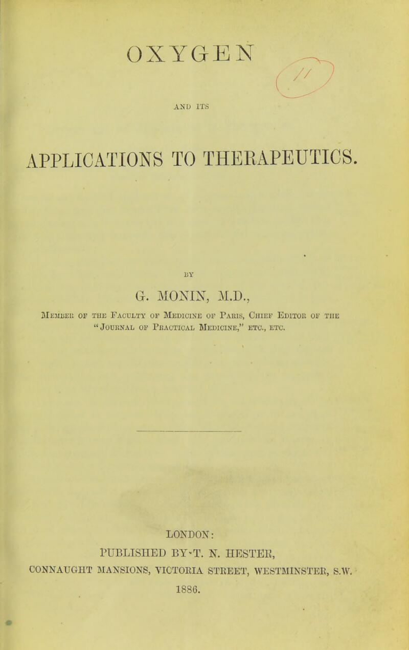 OXYGEN AND ITS APPLICATIONS TO THERAPEUTICS. BY a. MONIN, M.D., Memueu of the Faculty op Medicine op Paius, Chief Editor of the Journal op Practical Medicine, etc., etc. LONDON: PUBLISHED BY-T. N. HESTEE, CONNAUGHT MANSIONS, VICTOEIA STREET, WESTMINSTER, S.W. 1886.