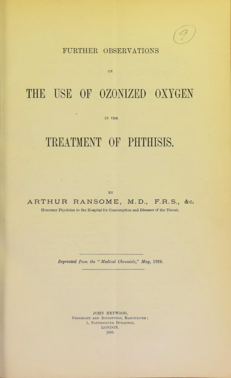 FURTHER OBSERVATIONS ON THE USE OF OZONIZED OXYGEN IN THE TREATMENT OF PHTHISIS. BY ARTHUR RANSOME, M.D., F.R.S., &c. Honorary Physician to the Hospital for Consumption and Diseases of the Throat. Reprinted from, the Medical Chronicle May, 1889. JOHN HEYWOOD, DeANSGATE AND RlDGEFIELD, MANCHESTER ; 1, Paternoster Buildings, LONDON. 1889.