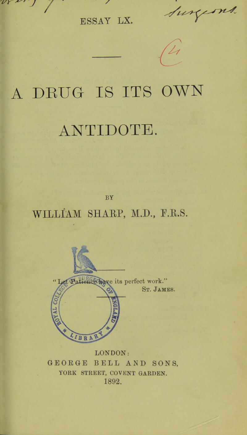 ESSAY LX. A DRUG IS ITS OWN ANTIDOTE. WILLIAM SHAEP, M.D., P.E.S. LONDON: GEOEGE BELL AND SONS, YORK STREET, COVENT GARDEN. 1892. BY e its perfect work. «V St. James.