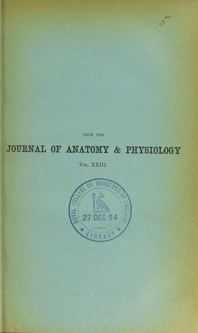 0 I'ROM THE JOUENAL OF ANATOMY & PHYSIOLOGY Vol. XXIII.
