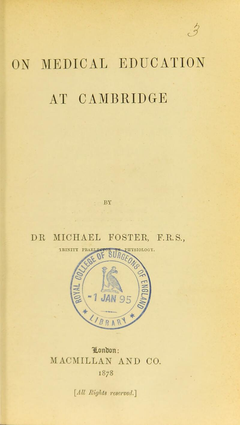 J MEDICAL EDUCATION AT CAMBRIDGE Hontion: MACMILLAN AND CO. 1878 [All Rights reserved.]