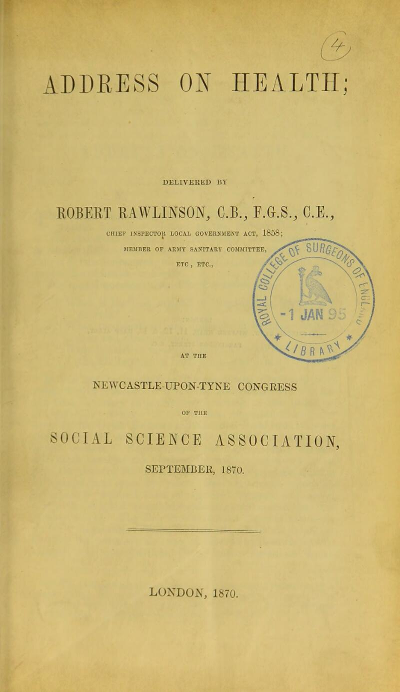 (3 ADDRESS ON HEALTH; DELIVERED 15V ROBERT RAWLINSON, C.B., F.G.S., C.E., CHIEF INSPECTOR LOCAL GOVERNMENT ACT, 1858; MEMBER OF ARMY SANITARY COMMITTEE, ETC , ETC., y'v? AT THE NEWCASTLE-UPON-TYNE CONGRESS OF THE SOCIAL SCIENCE ASSOCIATION, SEPTEMBER, 1870. LONDON, 1870.