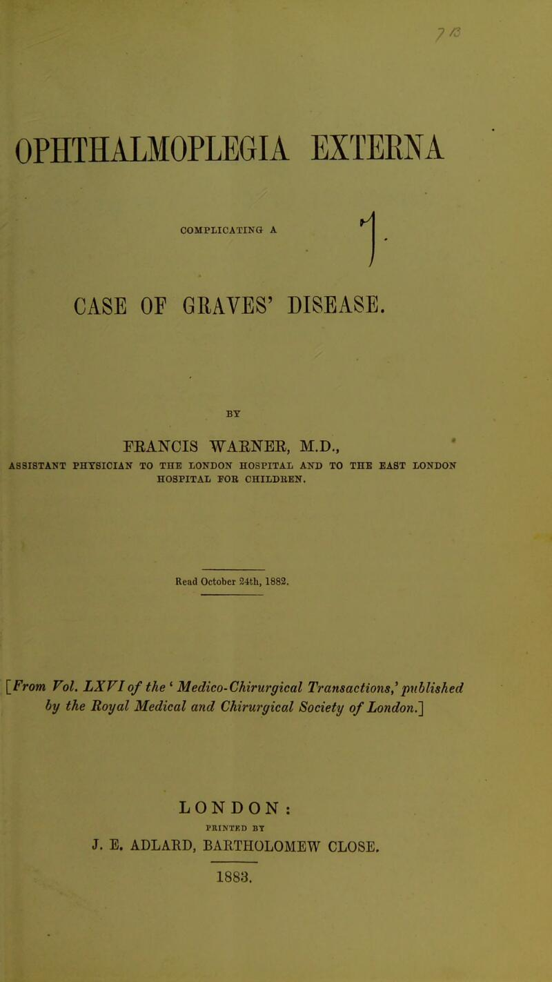 7^ OPHTHALMOPLEGIA EXTERNA COMPLICATING A CASE OF GRAVES' DISEASE. BY FEANCIS WAENER, M.D., ASSISTANT PHYSICIAN TO THE LONDON HOSPITAL AND TO THE EAST LONDON HOSPITAL FOE CHILDEEN. Read October 24th, 1882. {From Vol. LXVIof the^ Medico-Chirwgical Transactions,''published by the Royal Medical and Chirurgical Society of London.'] LONDON: PEINTKD BY J. E. ADLARD, BARTHOLOMEW CLOSE. 1883.