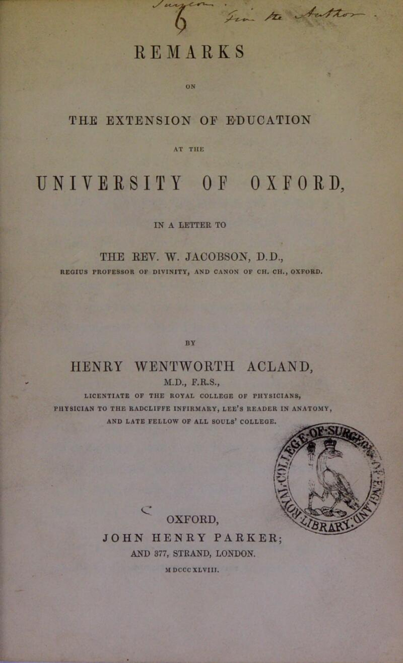 /Tk REMARKS THE EXTENSION OF EDUCATION AT THE UNIVERSITY OF OXFORD, IN A LETTER TO THE EEV. W. JACOBSON, D.D., REGIUS PROFESSOR OF DIVINITY, AND CANON OF CH. CH., OXFORD. HENRY WENTWORTH ACLAND, M.D., F.R.S., LICENTIATE OF THE ROYAL COLLEGE OF PHYSICIANS, PHYSICIAN TO THE RADCLIFFE INFIRMARY, LEE'S READER IN ANATOMY, AND LATE FELLOW OF ALL SOULS' COLLEGE. C OXFORD, JOHN HENRY PARKER; AND 377, STRAND, LONDON. MDCCCXLVIII.