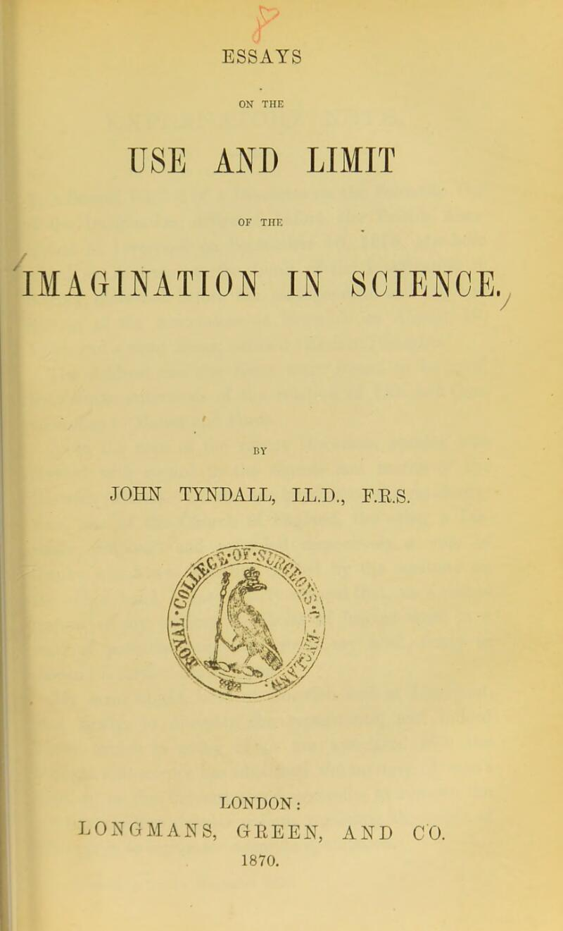 ESSAYS ON THE USE AND LIMIT OF THE IMAGINATION IN SCIENCE.^ BY JOHN TYNDALL, LL.D, F.E.S. LONDON: LONGMANS, GEEEN, AND CO. 1870.