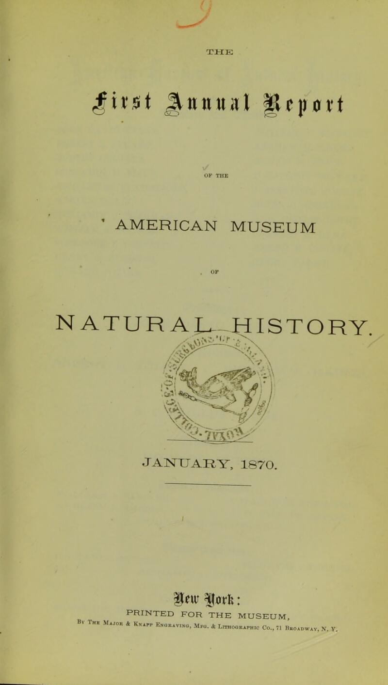 THE $ivst OF THE AMERICAN MUSEUM N ATUR A U_ HISTORY. ix\ s C^s \V/' JANUARY, 1870. i ito limit: PRINTED FOR THE MUSEUM, The Major 4 Knapp Enoratt.no, Mpo. & Lithographic Co., 71 Broadway, N. Y.