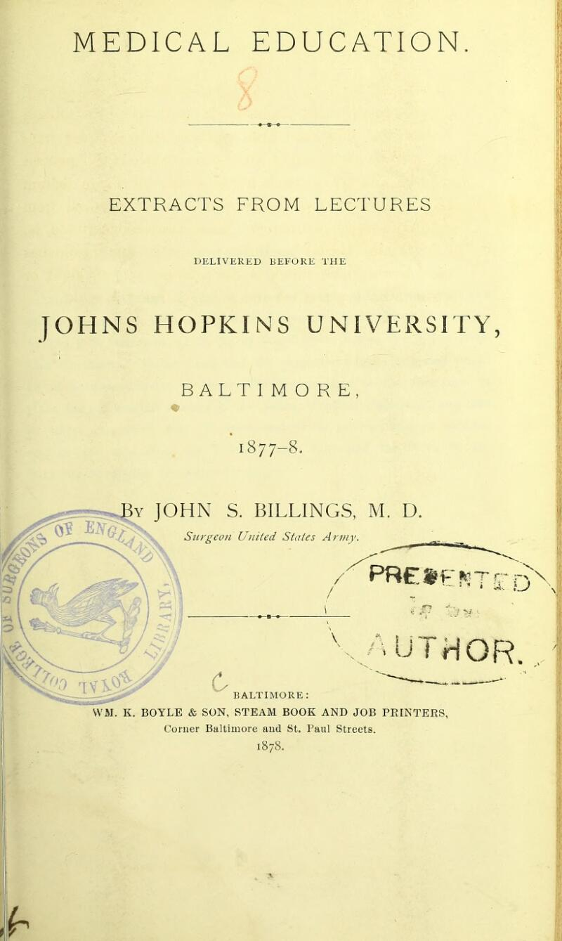 MEDICAL EDUCATION. EXTRACTS FROM LEC'I'URES DELIVERED BEFORE THE JOHNS HOPKINS UNIVERSITY, BALTIMORE, '1877-8- By JOHN S. BILLINGS, M. D. Surgeon United States Army. presented •'■Ul HOR. c BALTIMORE : WM. K. BOYLE & SON, STEAM BOOK AND JOB PRINTERS, Comer Baltimore and St. Paul Streets. 187S.