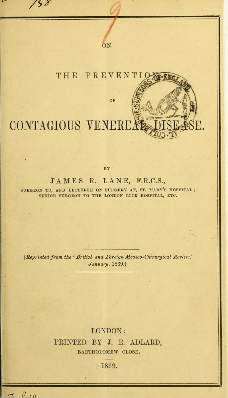 /s^ / / ON THE PREYEN CONTAGIOUS VENERE BY JAMES R. LANE, E.R.C.S., SUEGEON TO, AND LECTURER ON SURGERY AT, ST. MAEX'S HOSPITAL; SENIOR SUEGEON TO THE LONDON LOCK HOSPITAL, ETC. {Reprinted from, the 'British and Foreign Medico-Chirurgical Revieiv,' January, 1869.) LONDON: PRINTED BY J. E. ADLARD, BARTHOLOMEW CLOSE. 1869. <-1- 0 r /l