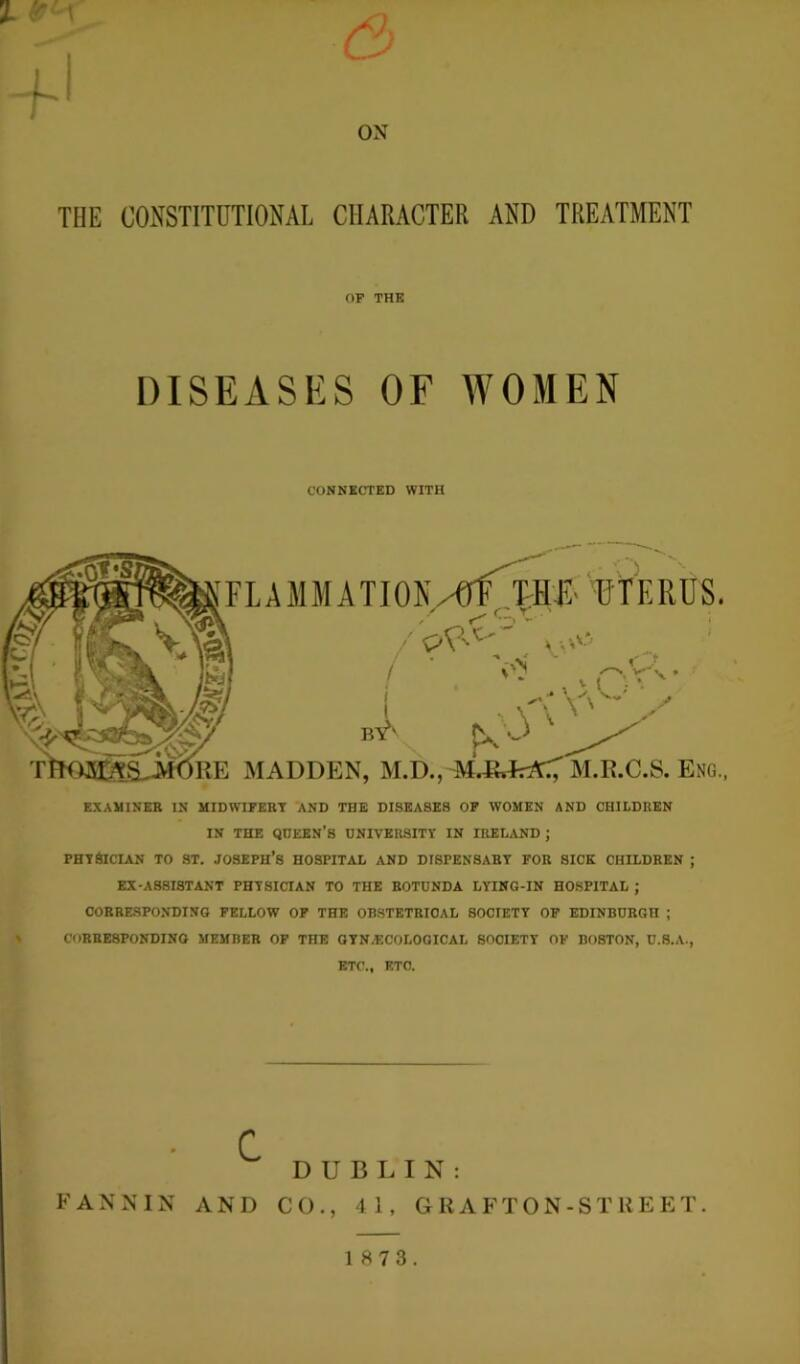 ox THE CONSTITUTIONAL CHARACTER AND TREATMENT OF THE DISEASES OF WOMEN CONNECTED WITH FLAMMATION/GlMME UTERUS. ^ C. X ' / v pV < V\ ' MADDEN, M.D., M.&JrrtC', M.E.C.S. Eng. EXAMINEE IN MIDWIPEKY AND THE DISEASES OF WOMEN AND CHILDREN IN THE QUEEN'S UNIVERSITY IN IRELAND ; PHYSICIAN TO ST. JOSEPH'S HOSPITAL AND DISPENSARY FOR SICK CHILDREN ; EX-ASSISTANT PHYSICIAN TO THE ROTUNDA LYING-IN HOSPITAL ; CORRESPONDING FELLOW OF THE OBSTETRICAL SOCIETY OF EDINBURGH ; CORRESPONDING MEMBER OF THE GYN/ECOLOGICAL SOCIETY OF BOSTON, U.S.A., ETC., ETC. FANNIN C AND DUBLIN: CO., 41, GRAFTON-Sl'REET. 1 8 7 3.