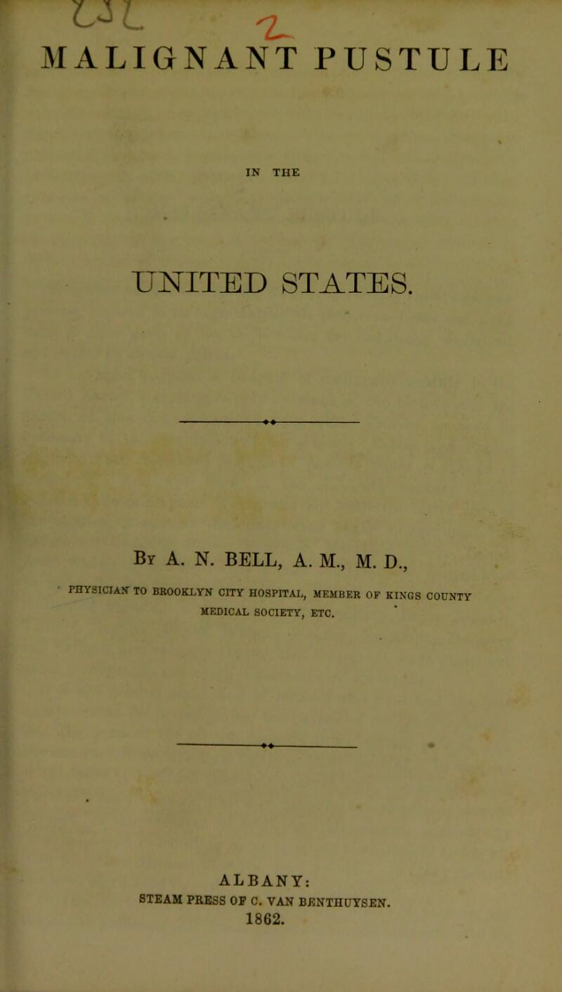 HI ^ MALIGNANT PUSTULE IN THE UNITED STATES. Br A. N. BELL, A. M., M. D., PHYSICIAN TO BROOKLYN CITY HOSPITAL, MEMBER OF KINGS COUNTY MEDICAL SOCIETY, ETC. ALBANY: STEAM PRESS OF C. VAN BENTHUYSEN. 1862.
