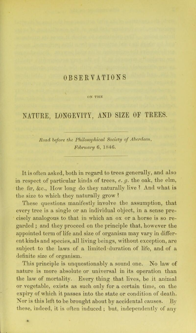 \ ON THE NATURE, LONGEVITY, AND SIZE OE TREES. Read before the Philosophical Society of Aberdeen, February 6, 1846. It is often asked, both in regard to trees generally, and also in respect of particular kinds of trees, e. g. the oak, the elm, the fir, &c., How long do they naturally live \ And what is the size to which they naturally grow ? These questions manifestly involve the assumption, that every tree is a single or an individual object, in a sense pre- cisely analogous to that in which an ox or a horse is so re- garded ; and they proceed on the principle that, however the appointed term of life and size of organism may vary in differ- ent kinds and species, all living beings, without exception, are subject to the laws of a limited duration of life, and of a definite size of organism. This principle is unquestionably a sound one. No law of nature is more absolute or universal in its operation than the law of mortality. Every thing that lives, be it animal or vegetable, exists as such only for a certain time, on the expiry of which it passes into the state or condition of death. Nor is this left to be brought about by accidental causes. By these, indeed, it is often induced ; but, independently of any