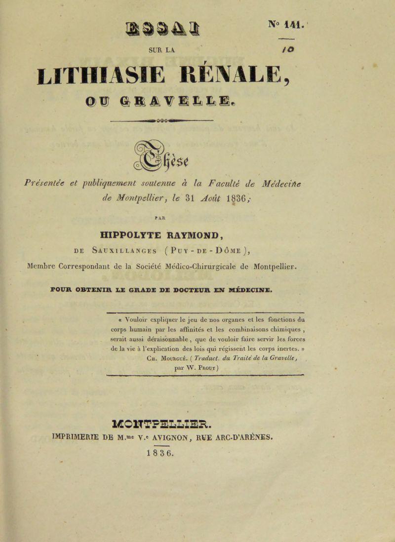 """No 141. SUR LA /O lithiasie rénale, Présentée et publiquement soutenue à la Faculté de Médeciûe de Montpellier, le 31 Août 1836/ PAR HIPPOLYTE RAYMOND, DE SaUXILLANGES ( P U Y - DE - D Ô ME ) , Membre Correspondant de la Société Médico-Chirurgicale de Montpellier. FOUR OBTENIR EE GRADE DE DOCTEUR EN MEDECINE. « Vouloir cxpliqHer le jeu de nos organes et les Ibnclions du corps humain par les affinités et les combinaisons chimiques , serait aussi déraisonnable, que de vouloir faire servir les forces de la vie à l'explication des lois qui régissent les corps inci tes. » Cu. MouhouÉ. ( Traduct. da Traité de la Gravellc, par W. Pbout) ICOnTPELLIEE,. imprimerie de M.""""e V.' AVIGNON, RVE ARC-D'ARÉNES."""