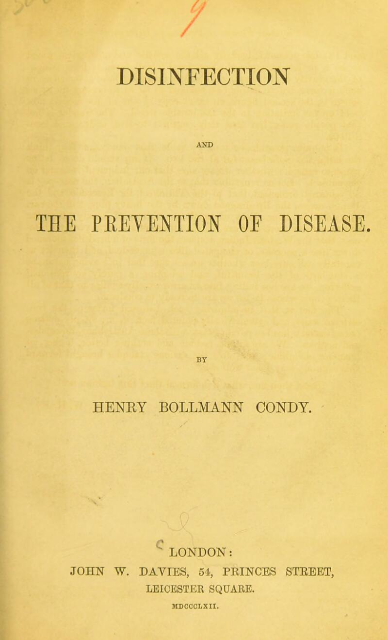 THE PREVENTION OF DISEASE. BT HENRY BOLLMANN CONDY. LONDON: JOHN W. DAYIES, 54, PRINCES STREET, LEICESTER SQUARE. MDOCOLXII.