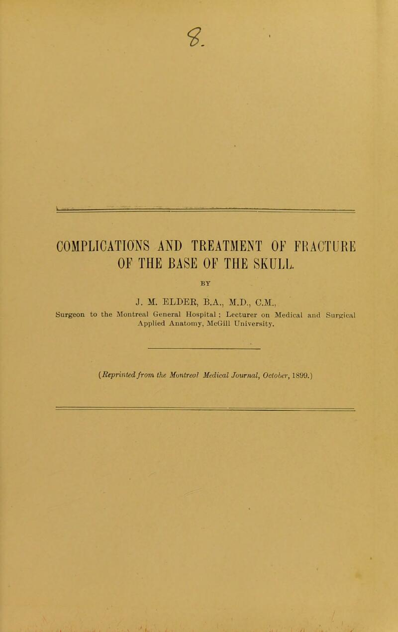 COMPLICATIONS AND TREATMENT OE FRACTURE OF THE EASE OF THE SKULL. BY J. M. ELDEE, B.A., M.D., C.M., Surgeon to the Montreal General Hospital; Lecturer on Medical and Surgical Applied Anatomy, McGill Universitj'. [Reprinted from the Montreal Medical Journal, October, 1899.)