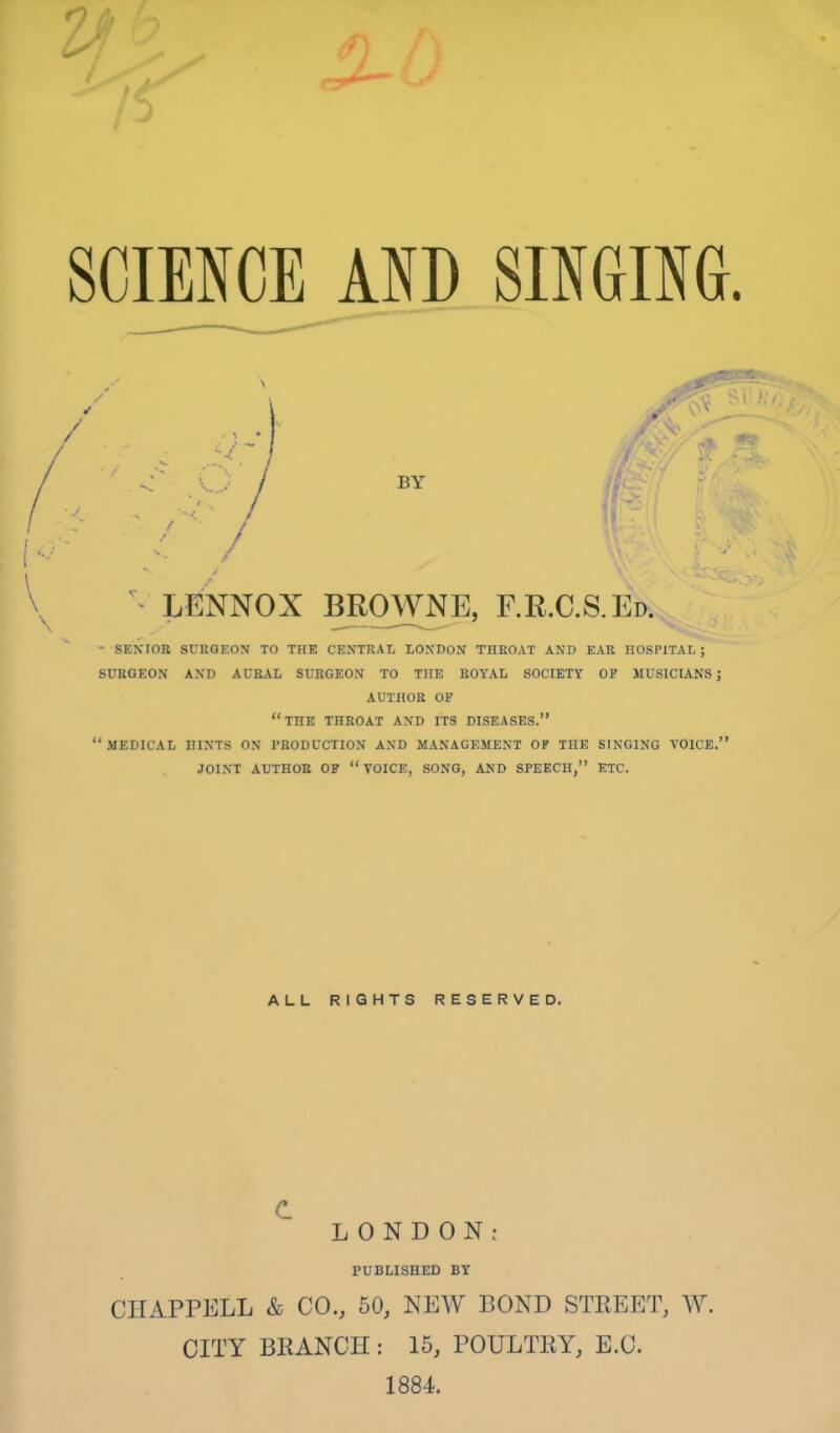 "^ / V\ v . ^ LENNOX BROWNE, F.R.C.S.Ed. - SENIOR SURGEON TO THE CENTRAL LONDON THROAT AND EAR HOSPITAL; SURGEON AND AURAL SURGEON TO THE ROYAL SOCIETY OP MUSICIANS; AUTHOR OF ""THE THROAT AND ITS DISEASES."" "".MEDICAL HINTS ON PRODUCTION AND MANAGEMENT OF TOE SINGING VOICE."" JOINT AUTHOR OP ""VOICE, SONG, AND SPEECH,"" ETC. ALL RIGHTS RESERVED. c. LONDON; PUBLISHED BY CHAPPELL & CO., 50, NEW BOND STREET, W. CITY BRANCH : 15, POULTRY, E.C. 1884."
