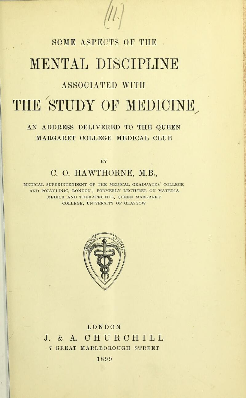 MENTAL DISCIPLINE ASSOCIATED WITH THE STUDY OF MEDICINE AN ADDRESS DELIVERED TO THE QUEEN MARGARET COLLEGE MEDICAL CLUB BY C. O. HAWTHORNE, M.B., MEDTCAL SUPERINTENDENT OF THE MEDICAL GRADUATES' COLLEGE AND POLYCLINIC, LONDON ; FORMERLY LECTURER ON MATERIA MEDICA AND THERAPEUTICS, QUEEN MARGARET COLLEGE, UNIVERSITY OF GLASGOW LONDON J. & A. CHURCHILL 7 GREAT MARLBOROUGH STREET 1899
